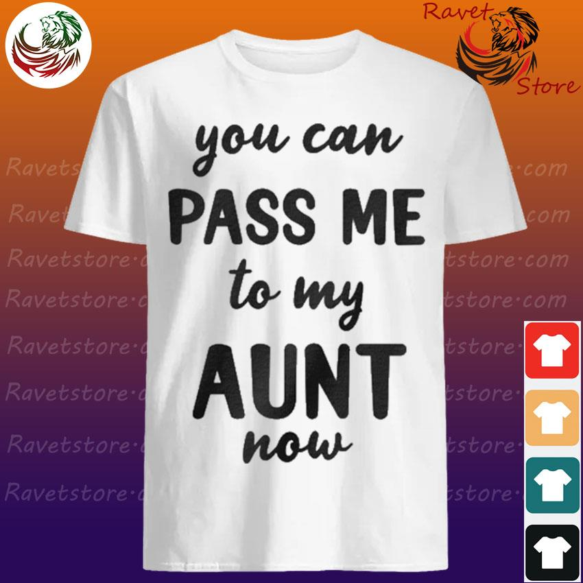 You can pass me to my aunt now shirt