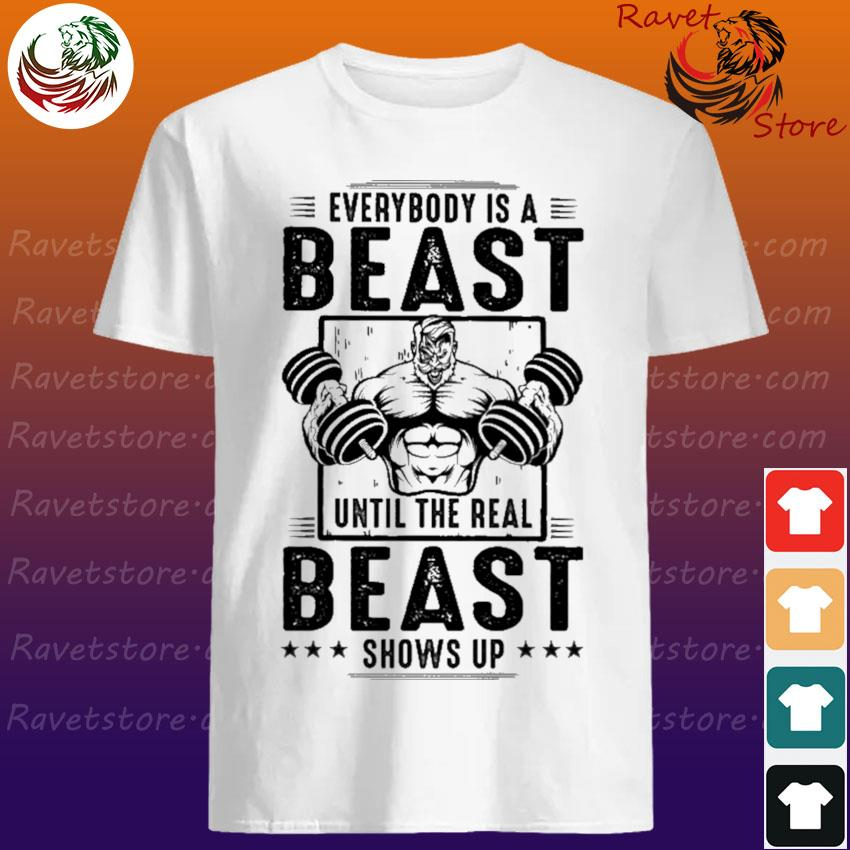 Man Lift Weights Everybody is a Beast until the real Beast shows up shirt