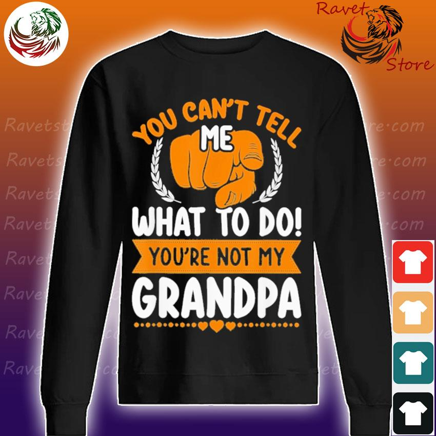 You Can't tell me what to do You're not my Grandpa Sweatshirt
