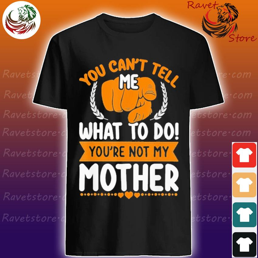 You Can't tell me what to do You're not my Mother shirt