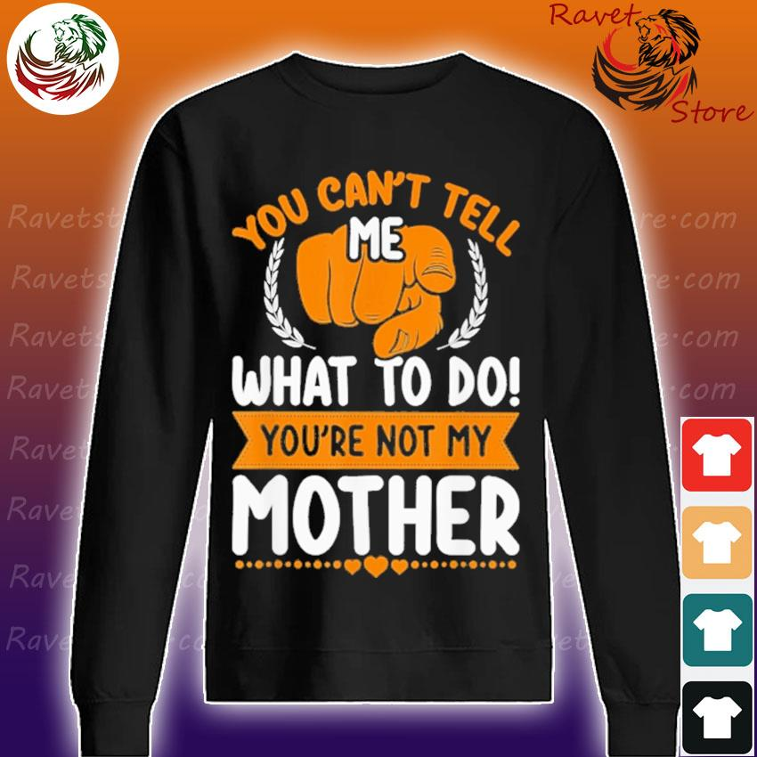 You Can't tell me what to do You're not my Mother Sweatshirt