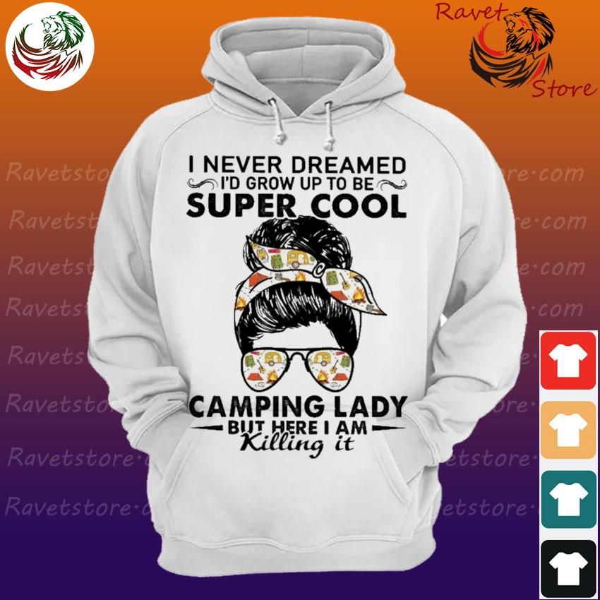 I never dreamed I'd grow up to be Super Cool Camping Lady but here I am killing it Hoodie