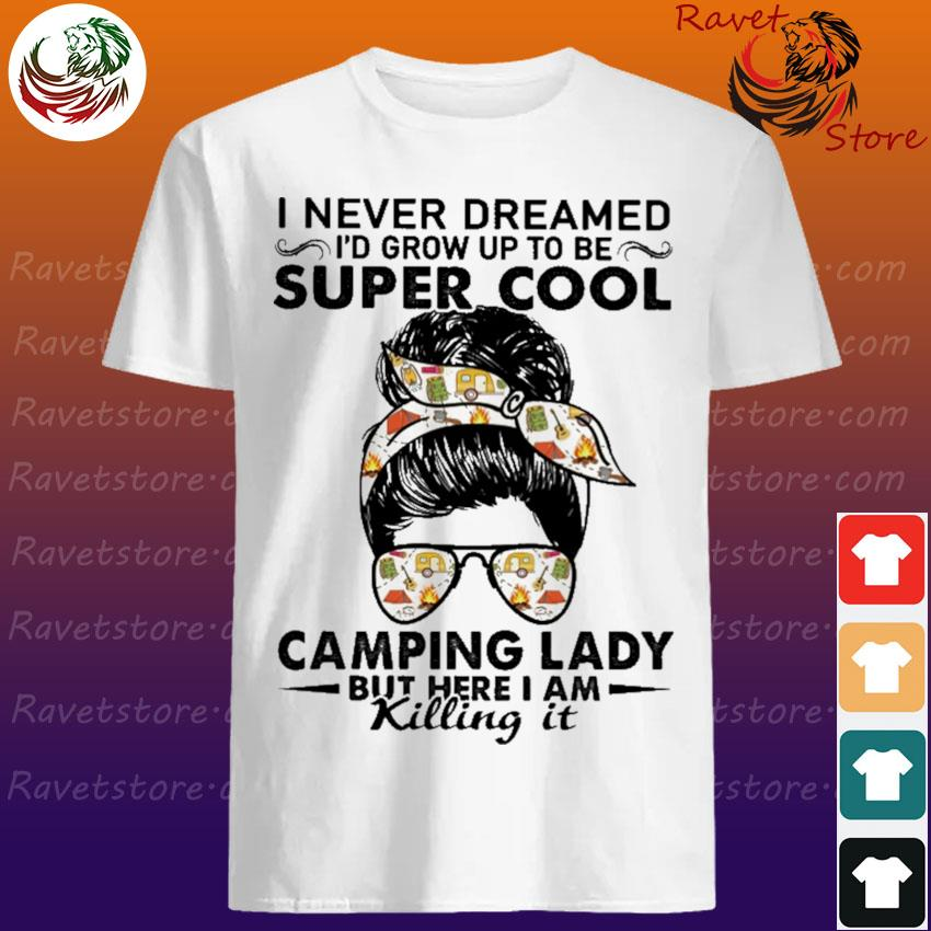 I never dreamed I'd grow up to be Super Cool Camping Lady but here I am killing it shirt