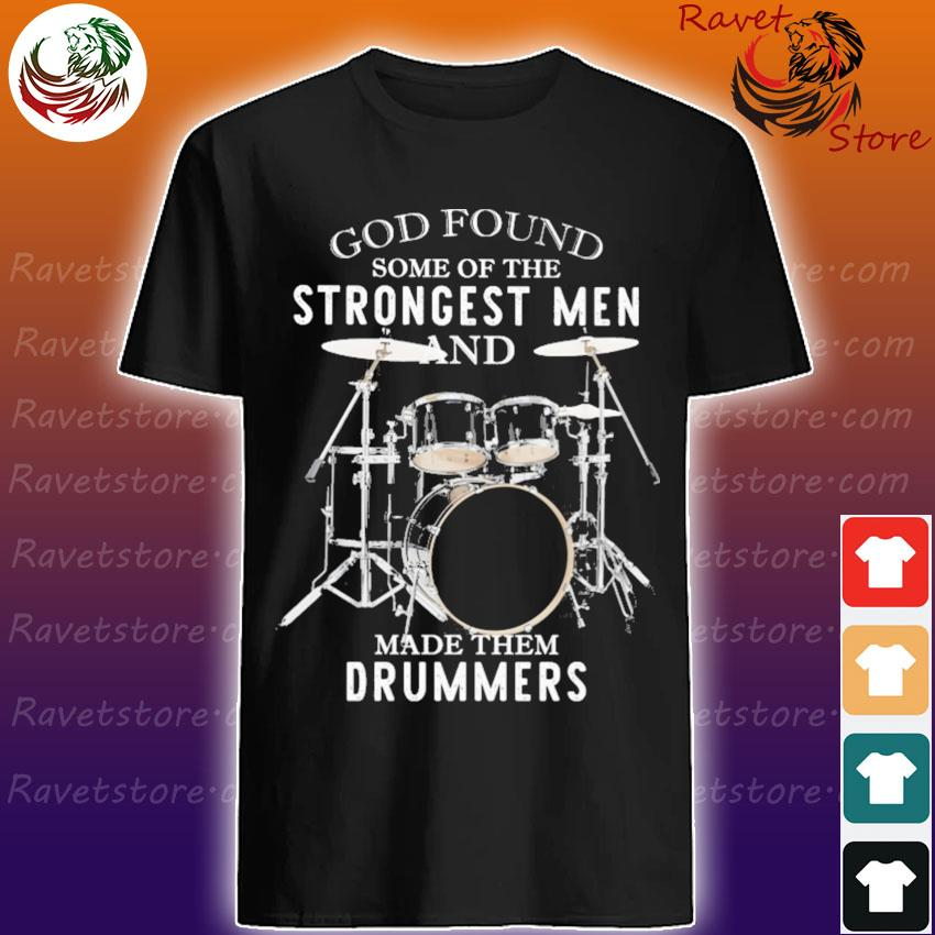God Found some of the Strongest Men and made them Drummers shirt