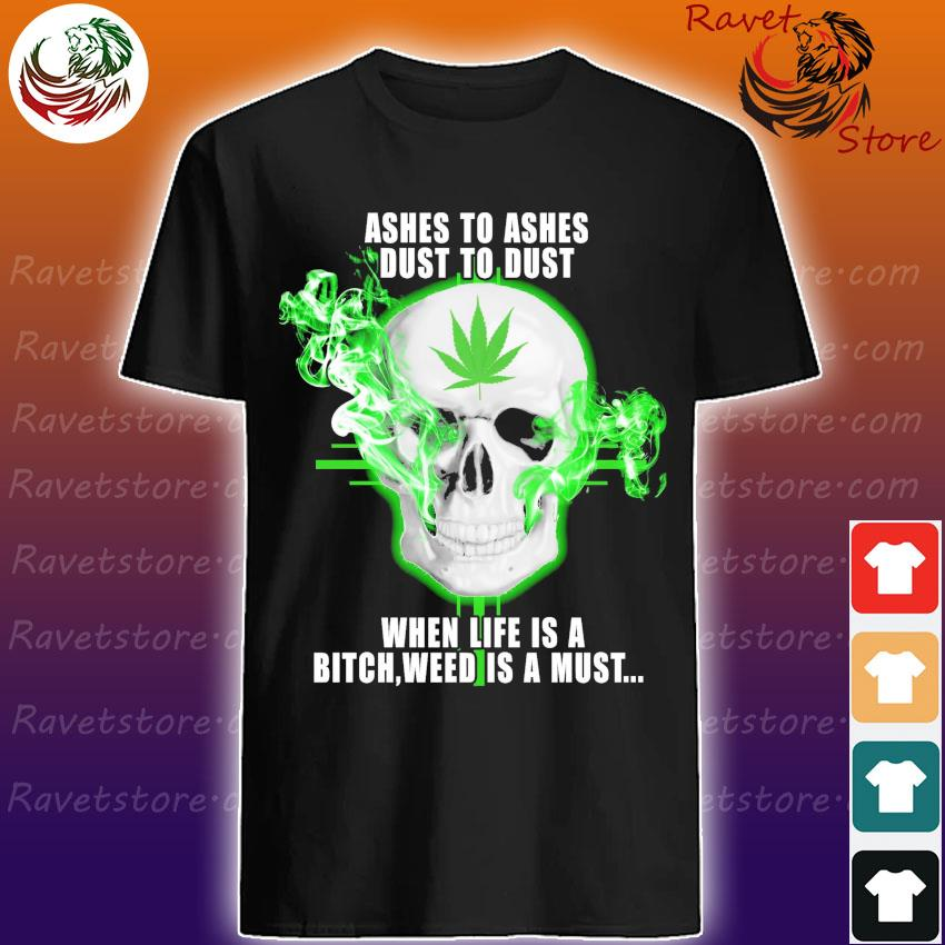Skull Ashes to ashes dust to dust when life is a Bitch weed is a must shirt