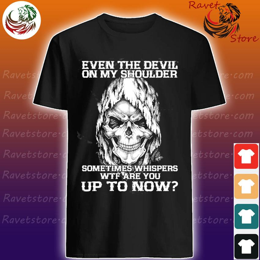 Skull Even the Devil on My shoulder sometimes whispers wtf You up to now shirt