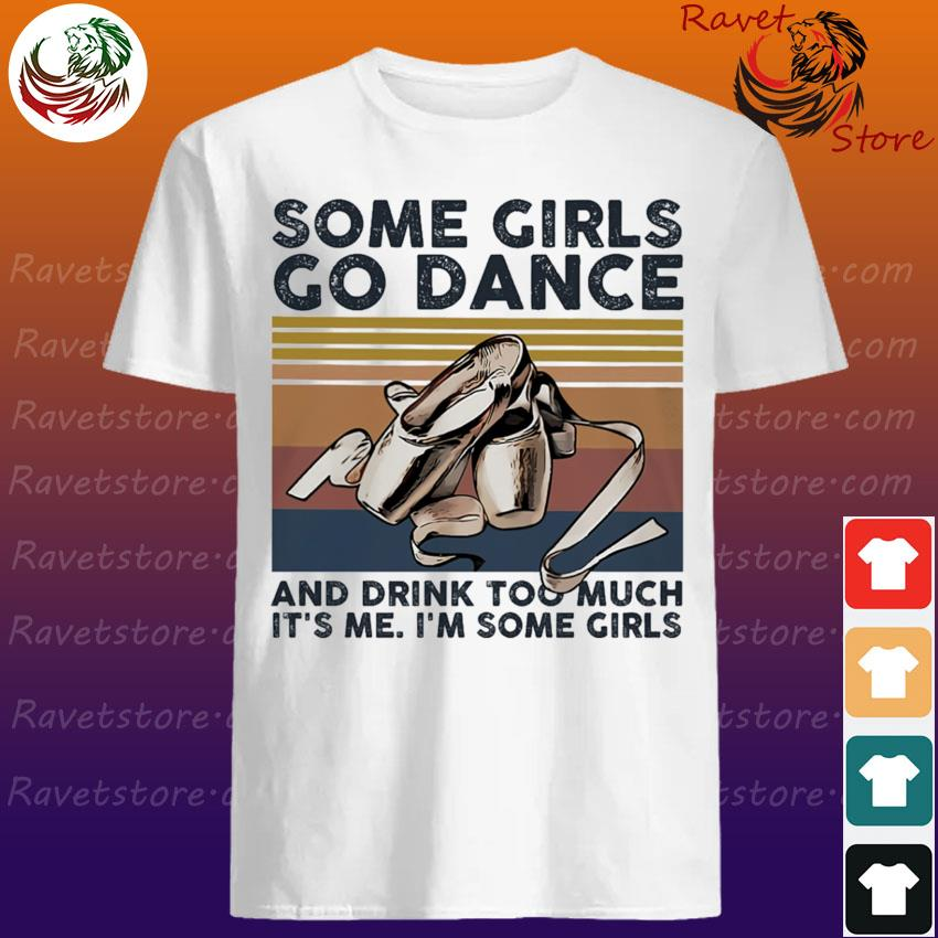 Some Girls go Dance and drink too much It's me I'm some Girls vintage shirt