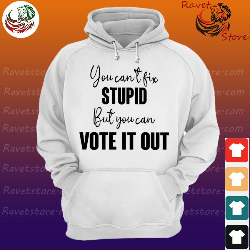 You can't fix stupid but You can vote it out s Hoodie