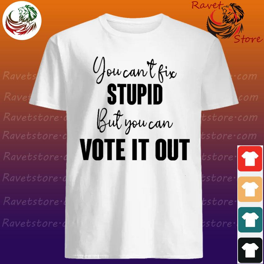 You can't fix stupid but You can vote it out shirt