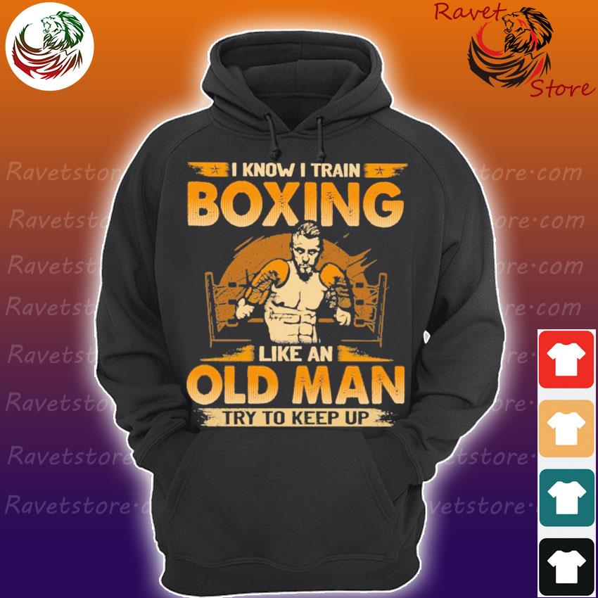 I know I train Boxing like an old Man try to keep up s Hoodie