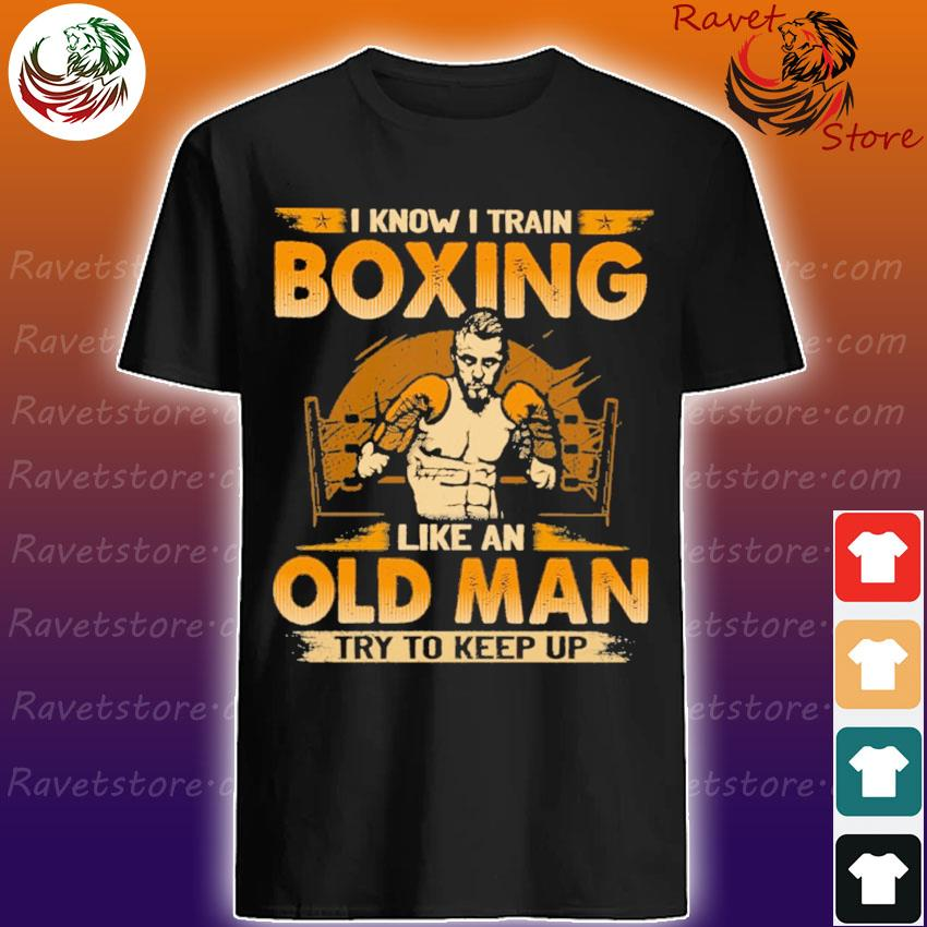 I know I train Boxing like an old Man try to keep up shirt