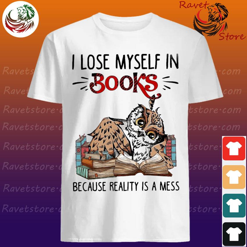 Owl I lose myself In Books because reality is a mess shirt