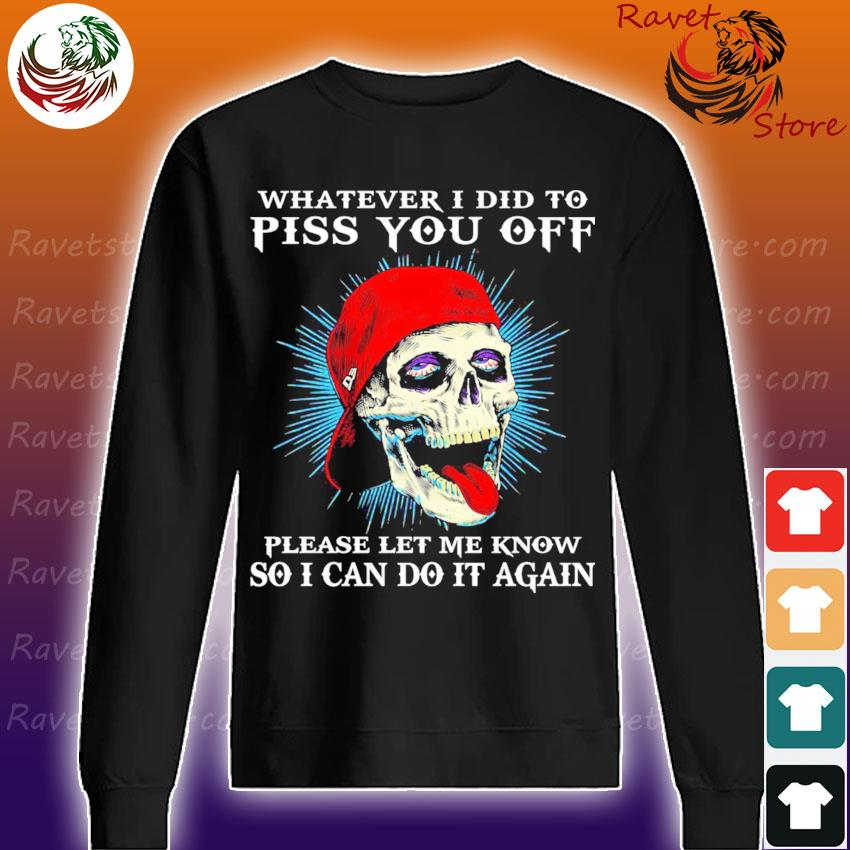 Skull whatever I did to piss You off please let me know so I can do it again s Sweatshirt