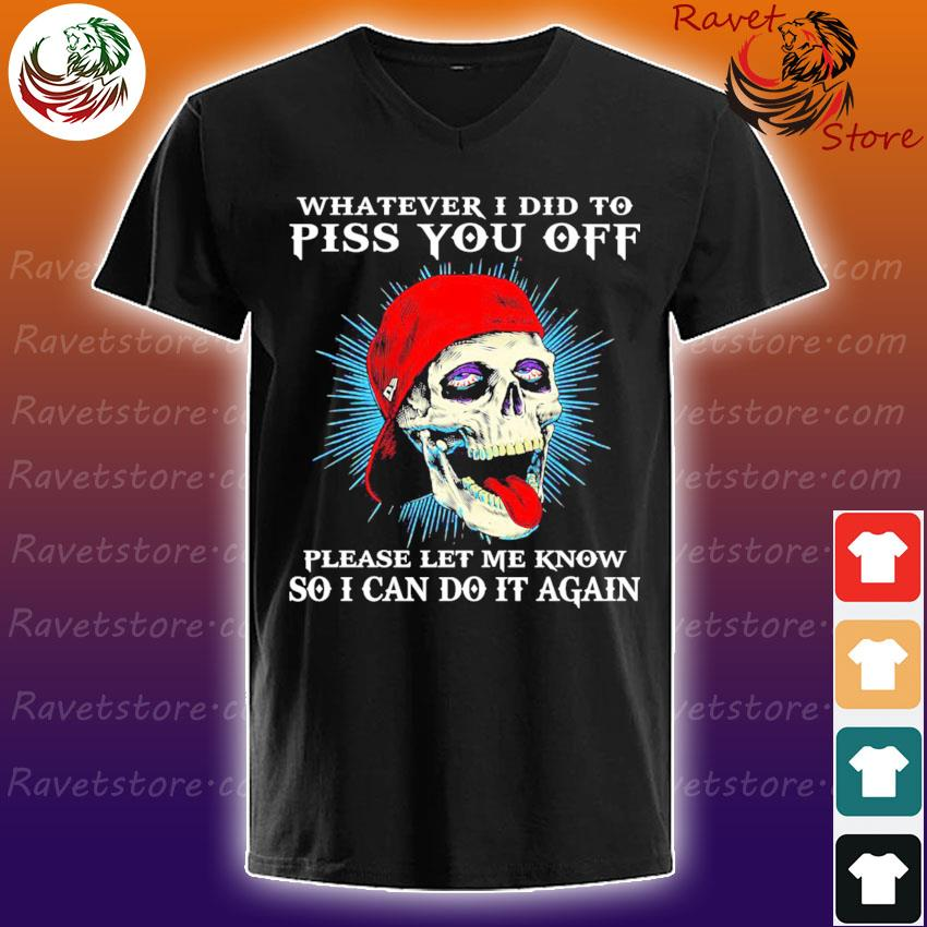 Skull whatever I did to piss You off please let me know so I can do it again s V-Neck