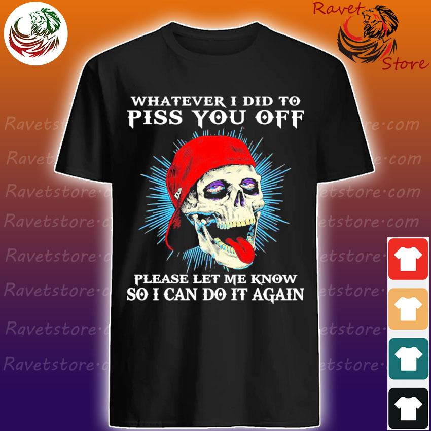 Skull whatever I did to piss You off please let me know so I can do it again shirt