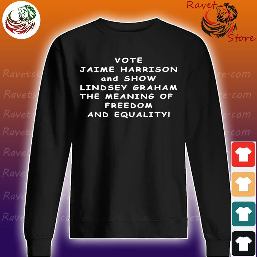 Vote Jaime Harrison and Show Lindsey Graham the meaning s Sweatshirt