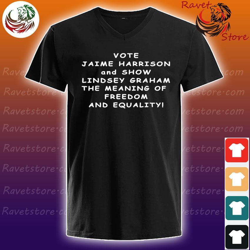 Vote Jaime Harrison and Show Lindsey Graham the meaning s V-Neck