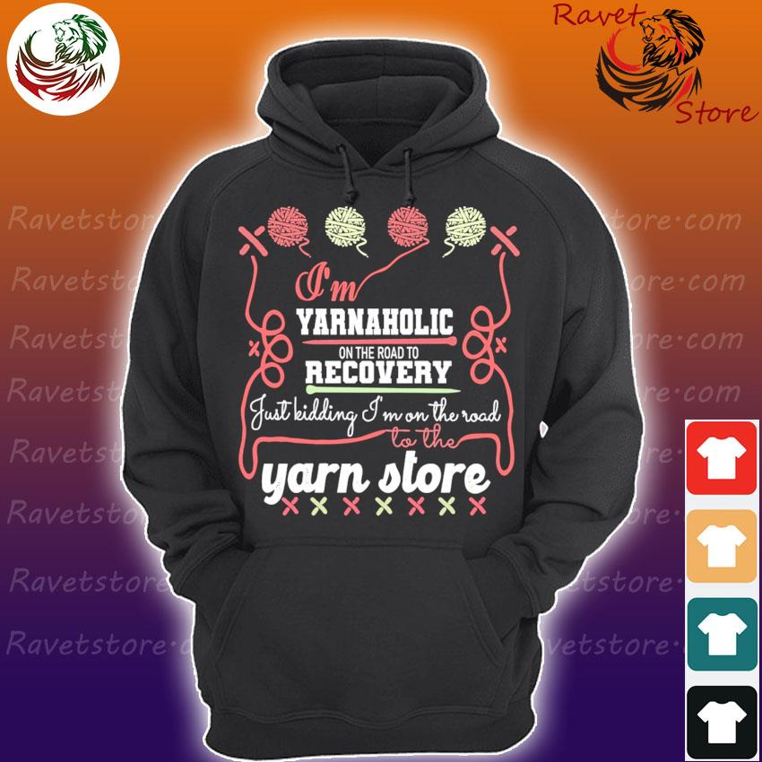 I'm Yarnaholic on the road to recovery just kidding I'm on the road to the Yarn store s Hoodie