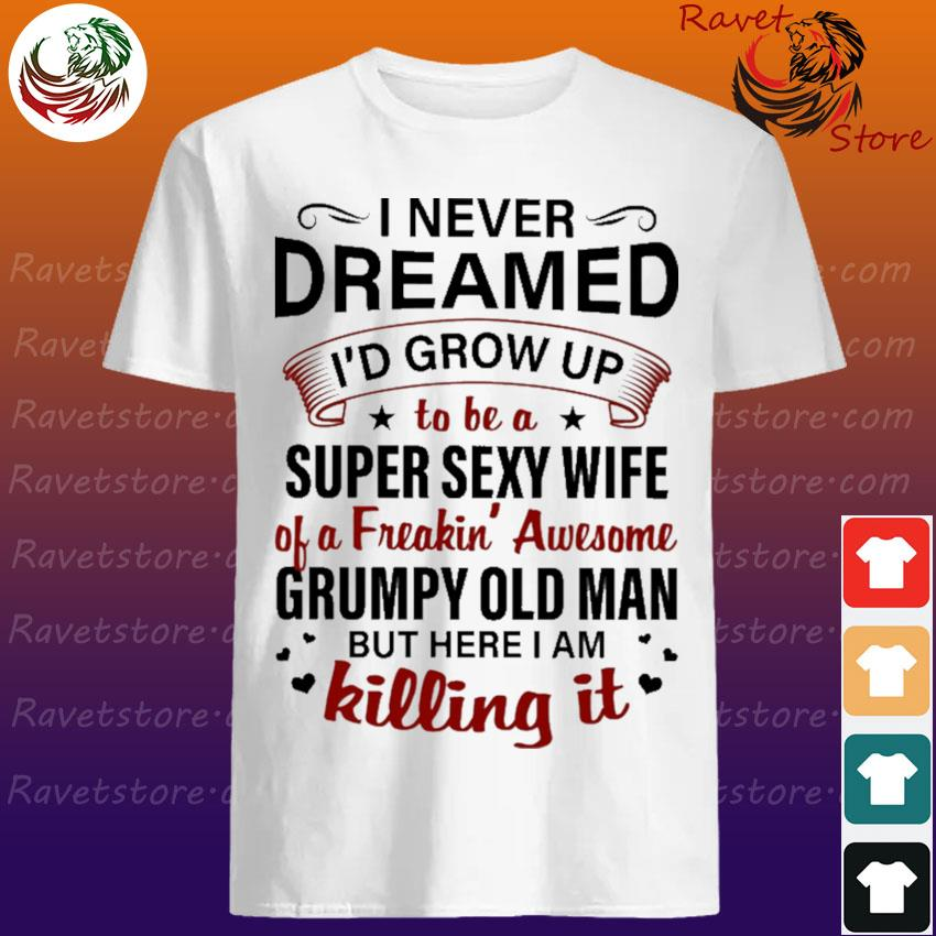 I never Dreamed I'd grow up to be a Super Sexy Wife of a Freakin' awesome Grumpy old Man but here I am killing it shirt