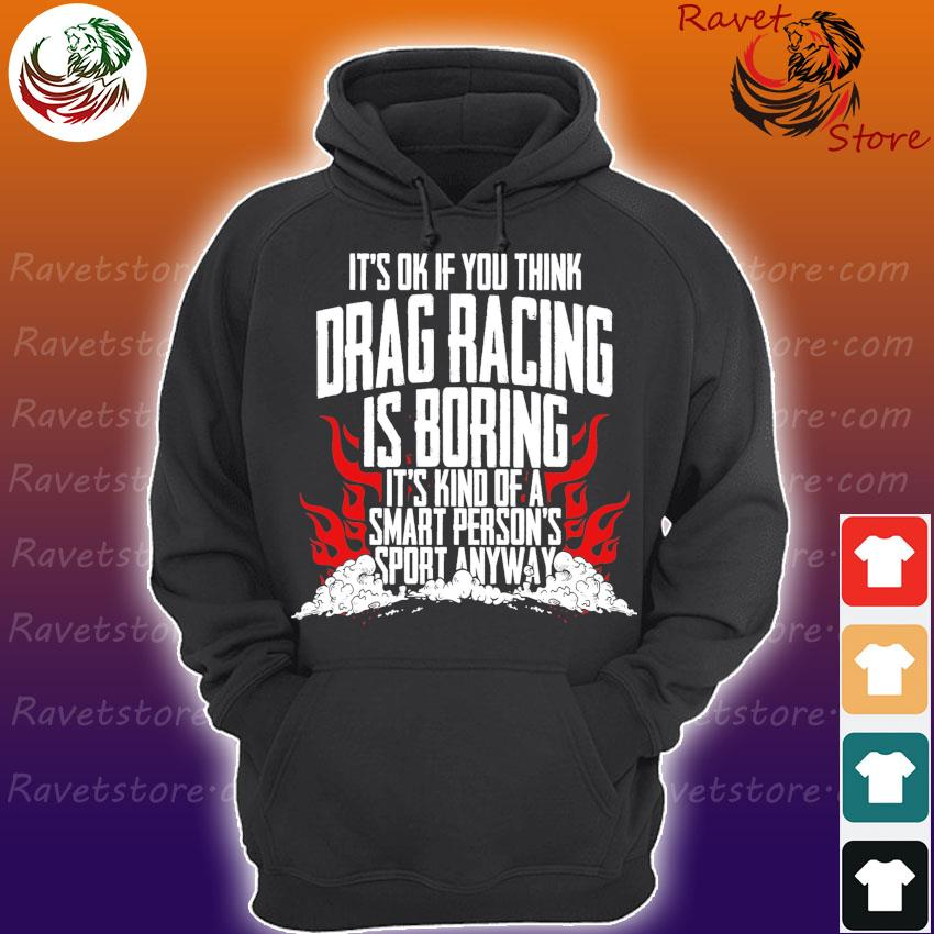 It's ok If You think Drag racing is boring It's kind of a smart person's sport anyway s Hoodie