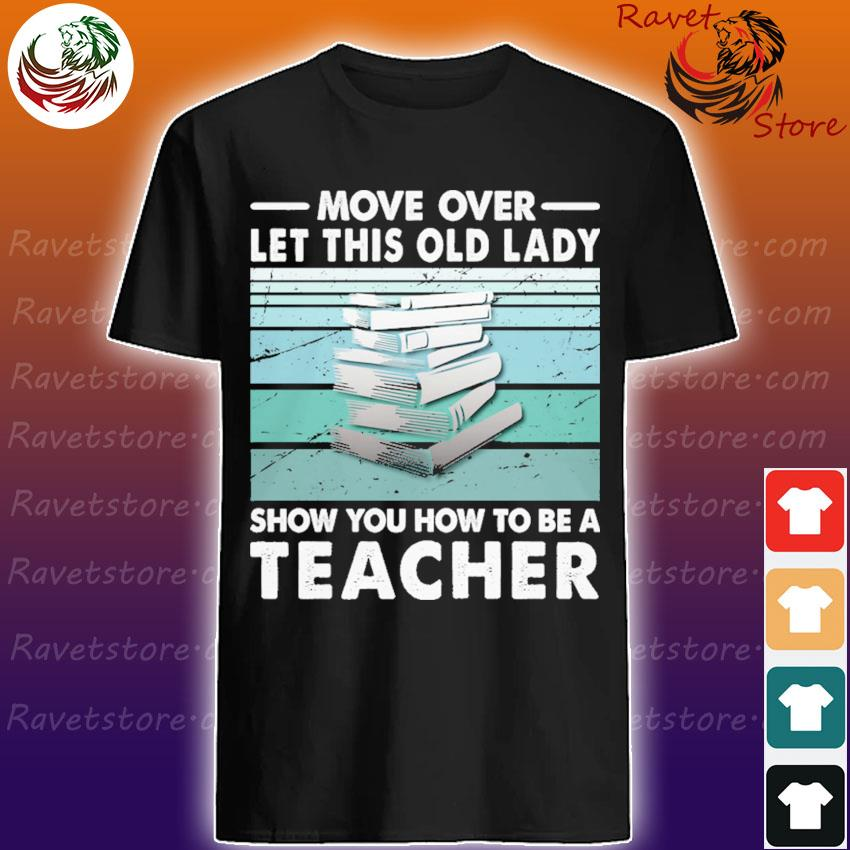 Move over let this old lady show You how to be a Teacher shirt