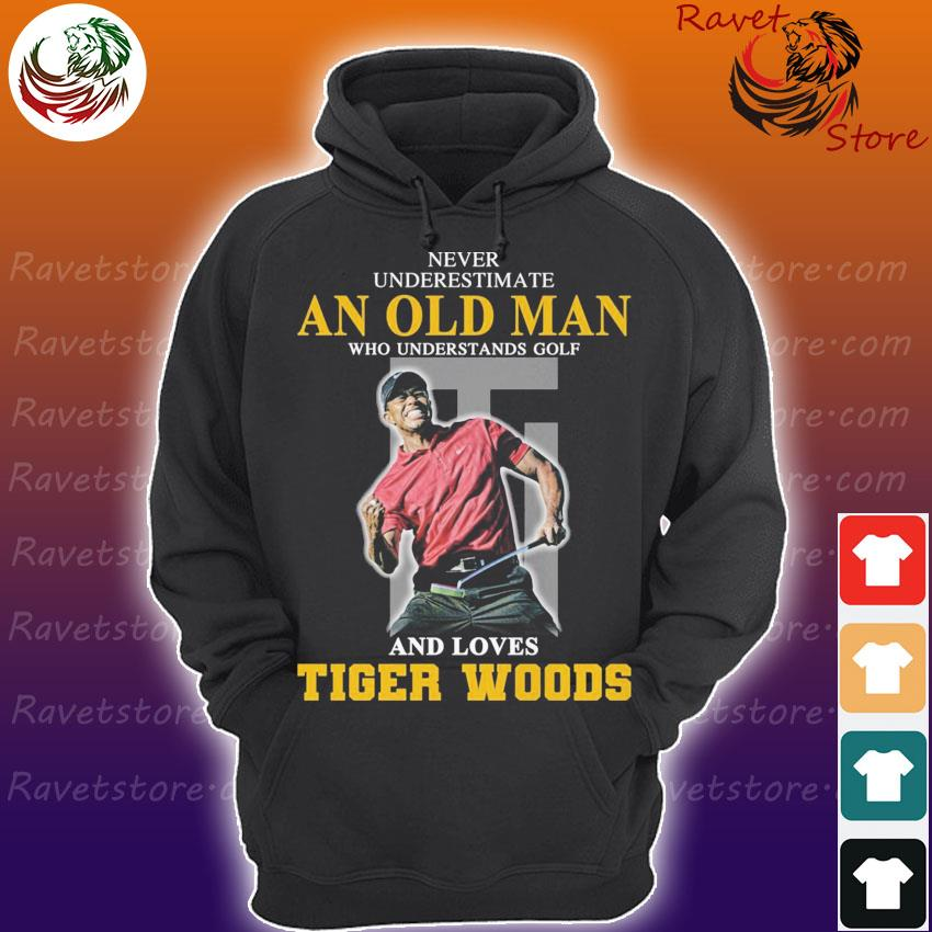 Never underestimate an old Man who understands Golf and loves Tiger Woods s Hoodie