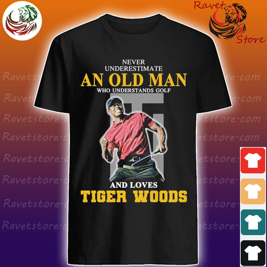 Never underestimate an old Man who understands Golf and loves Tiger Woods shirt