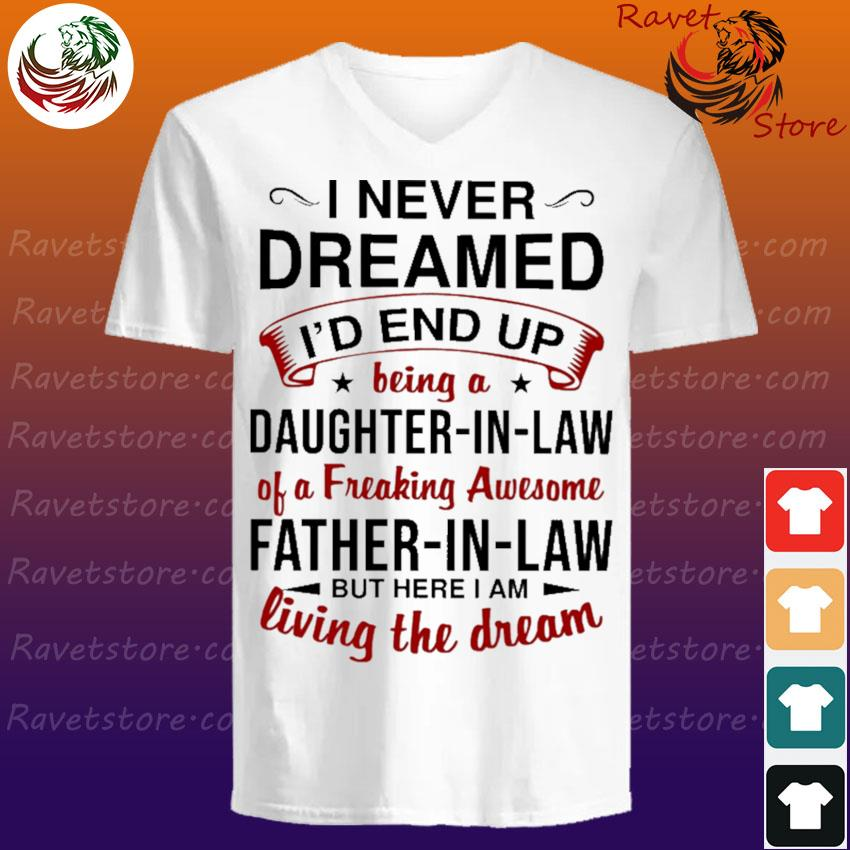 Official I Never Dreamed I'd End Up Being A Daughter-In-law Of A Freaking Awesome Father-In-Law But Here I Am Living The Dream Shirt V-Neck