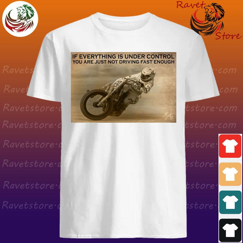 Racing If everything is under control You are just not driving fast enough shirt