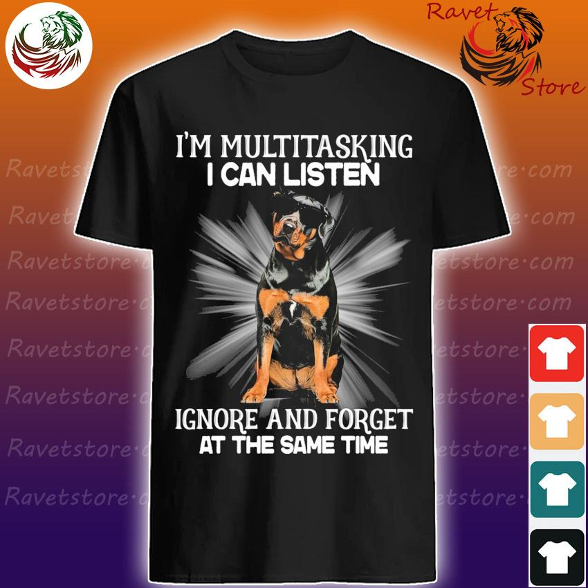Rottweiler I'm multitasking I can listen Ignore and forget at the same time shirt