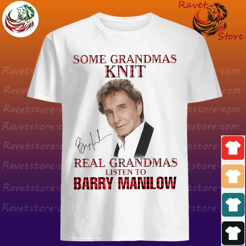 Some grandmas knit real grandmas listen to Barry Manilow signature shirt