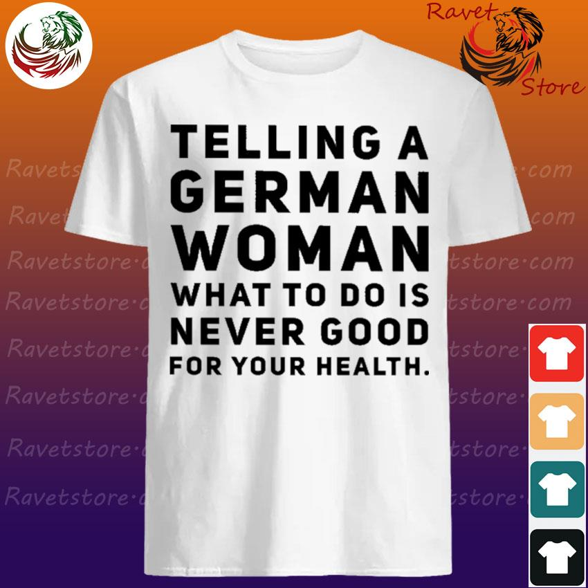 Telling a German Woman what to do is never good for your health shirt