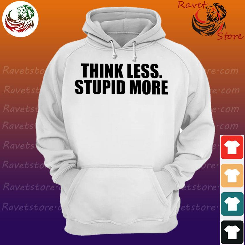 Think Less Stupid more s Hoodie