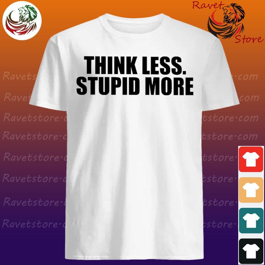 Think Less Stupid more shirt
