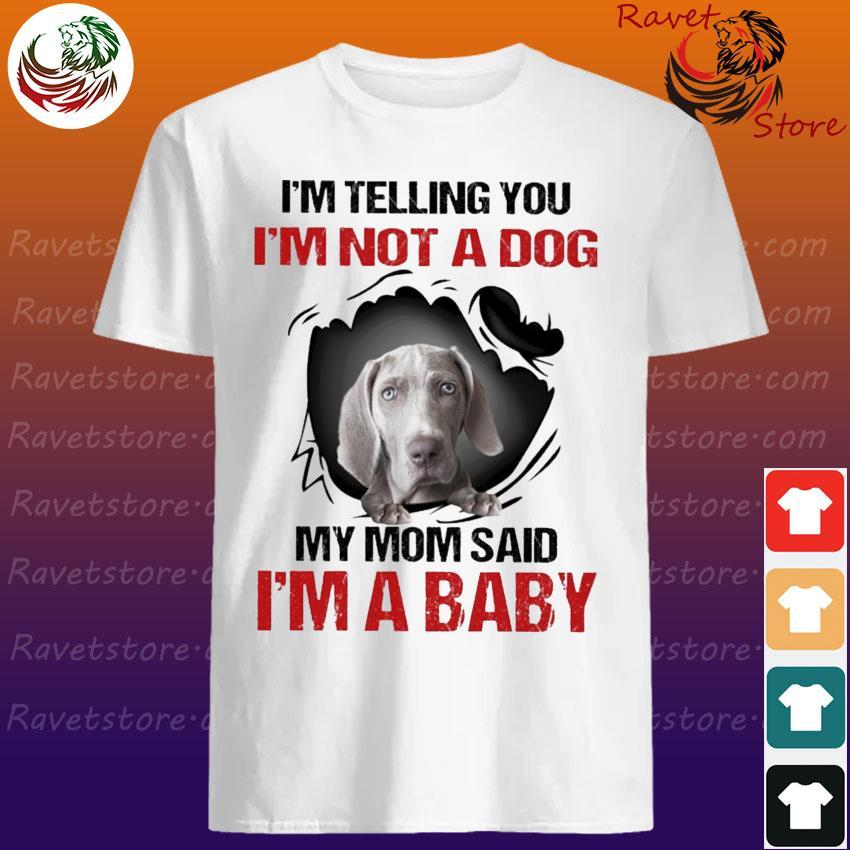 Weimaraner I'm telling You I'm not a Dog My Mom said I'm a Baby shirt