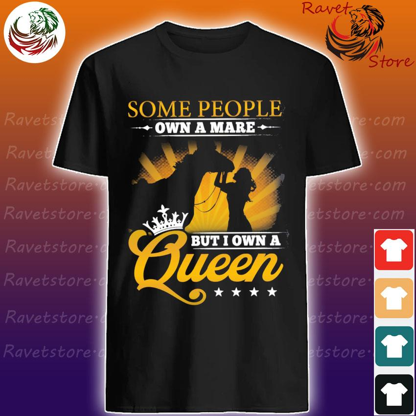 Women Horse some people own a mare but I own a Queen shirt